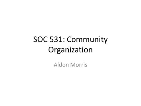 SOC 531: Community Organization Aldon Morris. Aldon Morris and Community Studies My goal is to locate Morris' analysis of the Civil Rights Movement –