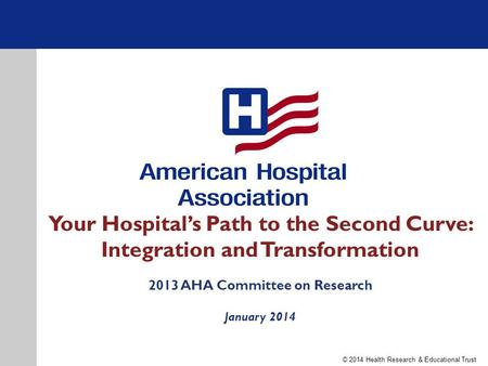 Your Hospital's Path to the Second Curve: Integration and Transformation 2013 AHA Committee on Research January 2014 © 2014 Health Research & Educational.