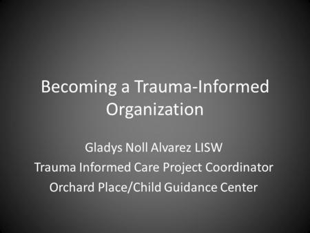 Becoming a Trauma-Informed Organization Gladys Noll Alvarez LISW Trauma Informed Care Project Coordinator Orchard Place/Child Guidance Center.