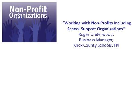 """Working with Non-Profits Including School Support Organizations"" Roger Underwood, Business Manager, Knox County Schools, TN."