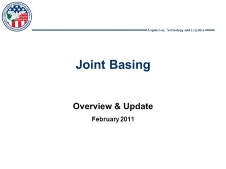 Acquisition, Technology and Logistics Joint Basing Overview & Update February 2011.