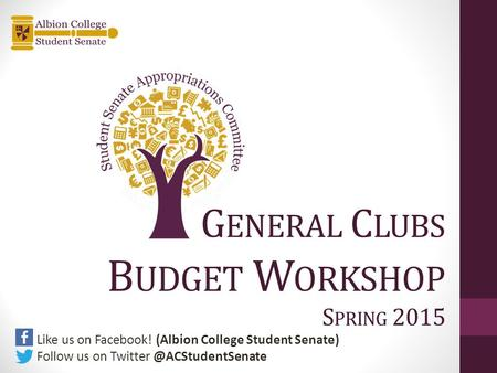 G ENERAL C LUBS B UDGET W ORKSHOP S PRING 2015 Like us on Facebook! (Albion College Student Senate) Follow us on