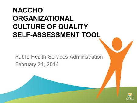 NACCHO ORGANIZATIONAL CULTURE OF QUALITY SELF-ASSESSMENT TOOL Public Health Services Administration February 21, 2014.