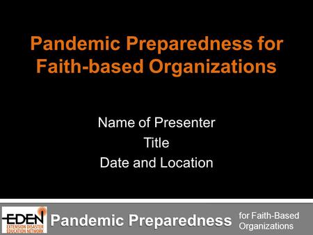 Pandemic Preparedness for Faith-Based Organizations Pandemic Preparedness for Faith-based Organizations Name of Presenter Title Date and Location Pandemic.