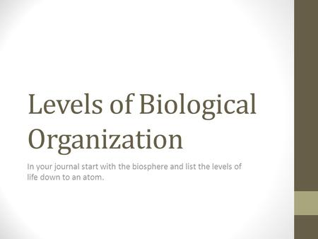 Levels of Biological Organization In your journal start with the biosphere and list the levels of life down to an atom.