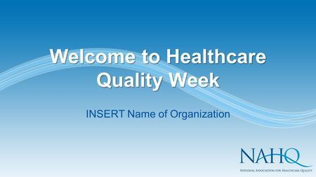 Welcome to Healthcare Quality Week INSERT Name of Organization.