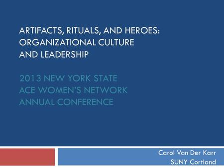 ARTIFACTS, RITUALS, AND HEROES: ORGANIZATIONAL CULTURE AND LEADERSHIP 2013 NEW YORK STATE ACE WOMEN'S NETWORK ANNUAL CONFERENCE Carol Van Der Karr SUNY.
