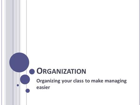 O RGANIZATION Organizing your class to make managing easier.