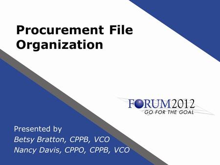 Procurement File Organization Presented by Betsy Bratton, CPPB, VCO Nancy Davis, CPPO, CPPB, VCO.