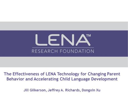 The Effectiveness of LENA Technology for Changing Parent Behavior and Accelerating Child Language Development Jill Gilkerson, Jeffrey A. Richards, Dongxin.