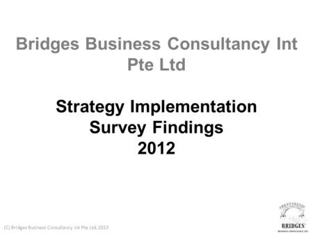 (C) Bridges Business Consultancy Int Pte Ltd, 2013 Bridges Business Consultancy Int Pte Ltd Strategy Implementation Survey Findings 2012.