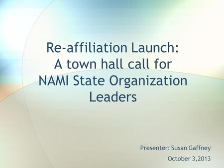 Re-affiliation Launch: A town hall call for NAMI State Organization Leaders Presenter: Susan Gaffney October 3,2013.