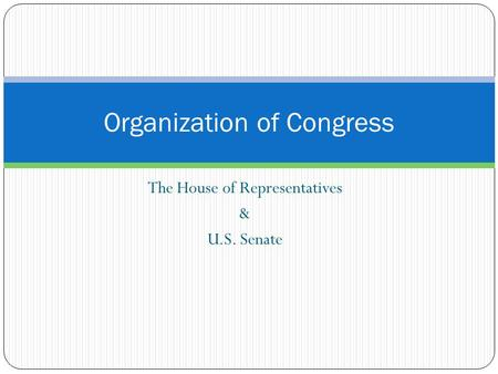 The House of Representatives & U.S. Senate Organization of Congress.