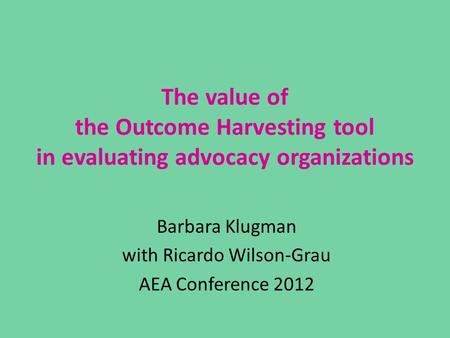 The value of the Outcome Harvesting tool in evaluating advocacy organizations Barbara Klugman with Ricardo Wilson-Grau AEA Conference 2012.
