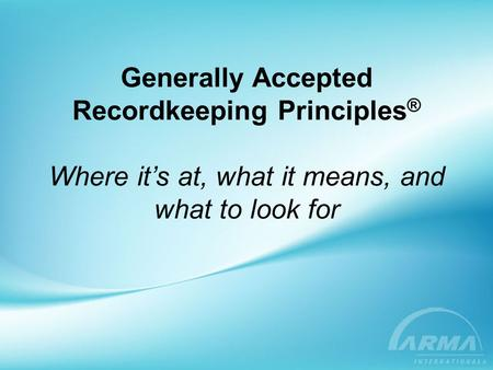 Generally Accepted Recordkeeping Principles ® Where it's at, what it means, and what to look for.