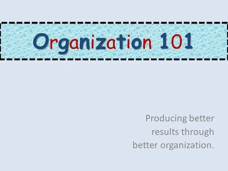 Ognzto11 O r g a n i z a t i o n 1 0 1 Producing better results through better organization.
