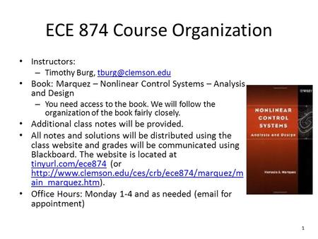 1 ECE 874 Course Organization Instructors: – Timothy Burg, Book: Marquez – Nonlinear Control Systems – Analysis and.