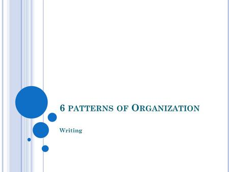 6 PATTERNS OF O RGANIZATION Writing. 6 PATTERNS OF O RGANIZATION Step by Step Comparison/ Contrast Most Important to Least Important Main Idea and Support.