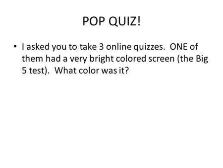 POP QUIZ! I asked you to take 3 online quizzes. ONE of them had a very bright colored screen (the Big 5 test). What color was it?
