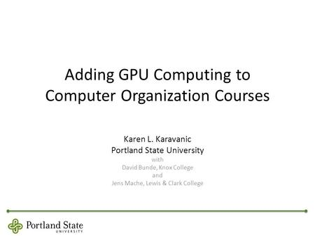 Adding GPU Computing to Computer Organization Courses Karen L. Karavanic Portland State University with David Bunde, Knox College and Jens Mache, Lewis.
