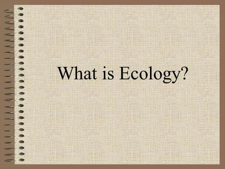 What is Ecology?. Ecology is the study of the interactions of living organisms with one another and with their environment.