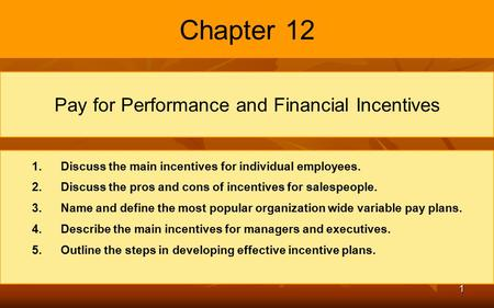 1 Chapter 12 Pay for Performance and Financial Incentives 1. 1.Discuss the main incentives for individual employees. 2. 2.Discuss the pros and cons of.
