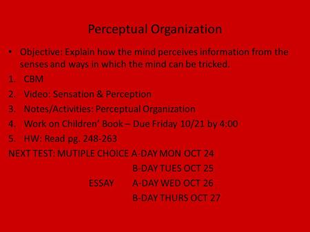 Perceptual Organization Objective: Explain how the mind perceives information from the senses and ways in which the mind can be tricked. 1.CBM 2.Video: