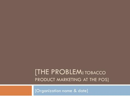 [THE PROBLEM: TOBACCO PRODUCT MARKETING AT THE POS] [Organization name & date]