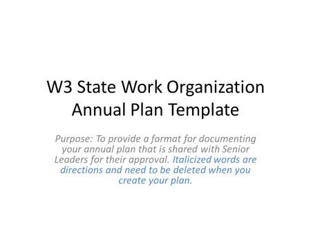 W3 State Work Organization Annual Plan Template Purpose: To provide a format for documenting your annual plan that is shared with Senior Leaders for their.