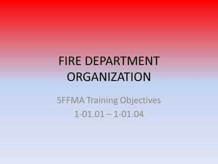 FIRE DEPARTMENT ORGANIZATION SFFMA Training Objectives 1-01.01 – 1-01.04.