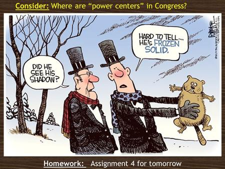 "Homework: Assignment 4 for tomorrow Consider: Where are ""power centers"" in Congress?"
