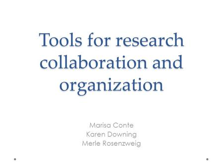 Tools for research collaboration and organization Marisa Conte Karen Downing Merle Rosenzweig.