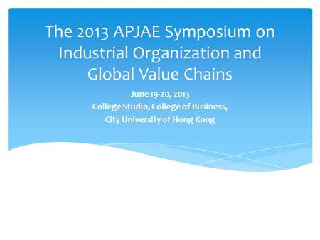 The 2013 APJAE Symposium on Industrial Organization and Global Value Chains June 19-20, 2013 College Studio, College of Business, City University of Hong.