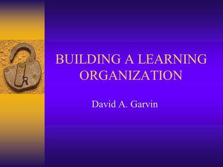 BUILDING A LEARNING ORGANIZATION David A. Garvin.
