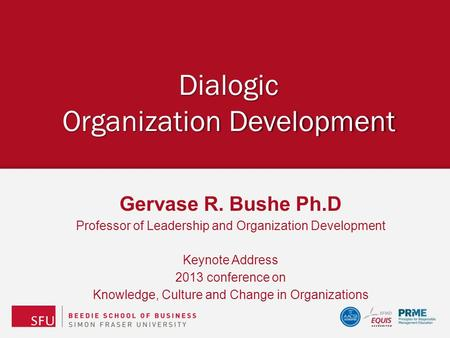 Dialogic Organization Development Gervase R. Bushe Ph.D Professor of Leadership and Organization Development Keynote Address 2013 conference on Knowledge,