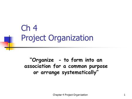 "Chapter 4 Project Organization1 Ch 4 Project Organization ""Organize - to form into an association for a common purpose or arrange systematically"""