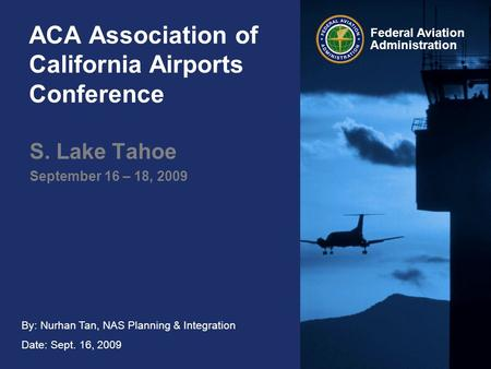 By: Nurhan Tan, NAS Planning & Integration Date: Sept. 16, 2009 Federal Aviation Administration ACA Association of California Airports Conference S. Lake.