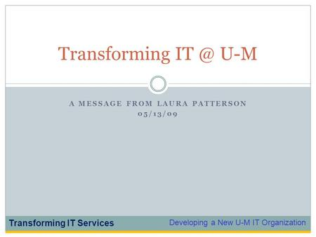 Developing a New U-M IT Organization Transforming IT Services A MESSAGE FROM LAURA PATTERSON 05/13/09 Transforming U-M.