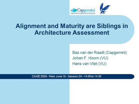 CAiSE 2005 - Wed. June 15 - Session 2A - 14:00 to 14:30 Alignment and Maturity are Siblings in Architecture Assessment Bas van der Raadt (Capgemini) Johan.
