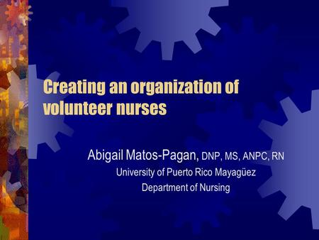 Creating an organization of volunteer nurses Abigail Matos-Pagan, DNP, MS, ANPC, RN University of Puerto Rico Mayagüez Department of Nursing.