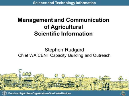 Food and Agriculture Organization of the United Nations Science and Technology Information Stephen Rudgard Chief WAICENT Capacity Building and Outreach.
