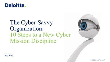 © 2010 Deloitte & Touche LLP The Cyber-Savvy Organization: 10 Steps to a New Cyber Mission Discipline May 2010.