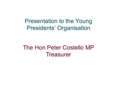 1 Presentation to the Young Presidents' Organisation The Hon Peter Costello MP Treasurer.