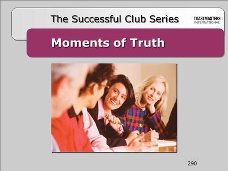 Moments of Truth The Successful Club Series 290. The Mission of the Club The mission of a Toastmasters club is to provide a mutually supportive and positive.