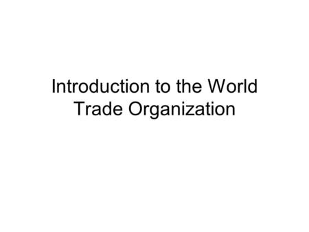 Introduction to the World Trade Organization. What Is the WTO? One Opinion: