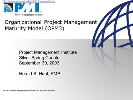 Click here to return to the PMI-SSC Resource Center Organizational Project Management Maturity Model (OPM3) Project Management Institute Silver Spring.
