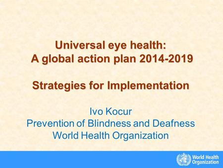 Universal eye health: A global action plan 2014-2019 A global action plan 2014-2019 Strategies for Implementation Ivo Kocur Prevention of Blindness and.