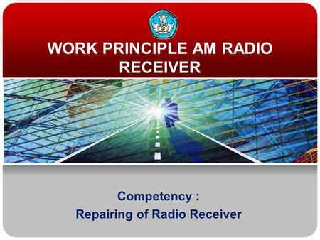 WORK PRINCIPLE AM RADIO RECEIVER Competency : Repairing of Radio Receiver.