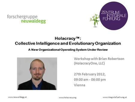 Www.neuwaldegg.at www.integralefuehrung.at www.holacracy.org Holacracy™: Collective Intelligence and Evolutionary Organization A New Organizational Operating.