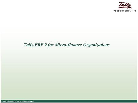 © Tally Solutions Pvt. Ltd. All Rights Reserved Tally.ERP 9 for Micro-finance Organizations.